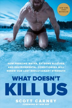 What doesn't kill us : how freezing water, extreme altitude, and environmental conditioning will renew our lost evolutionary strength / Scott Carney ; foreword by Wim Hof.
