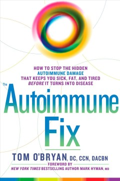 The autoimmune fix : how to stop the hidden autoimmune damage that keeps you sick, fat, and tired before it turns into disease / Tom O'Bryan, DC, CCN, DACBN.