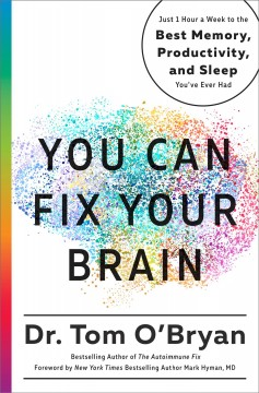 You can fix your brain : just 1 hour a week to the best memory, productivity, and sleep you've ever had / Dr. Tom O'Bryan.