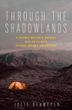 Through the shadowlands : a science writer's odyssey into an illness science doesn't understand / Julie Rehmeyer.