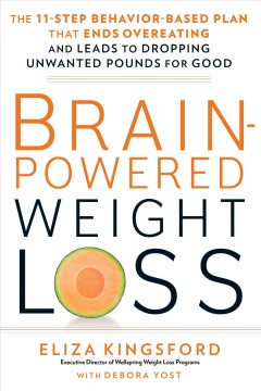 Brain-powered weight loss : the 11-step behavior-based plan that ends overeating and leads to dropping unwanted pounds for good / Eliza Kingsford, Executive Director of Wellspring Weight Loss Programs, with Debora Yost.