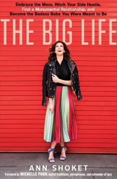 The big life : embrace your mess, work your side hustle, find a monumental relationship, and become the badass babe you were meant to be / Ann Shoket.