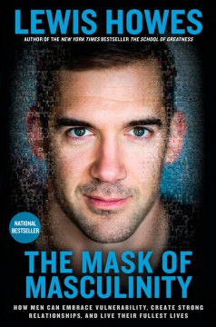 The mask of masculinity : how men can embrace vulnerability, create strong relationships, and live their fullest lives / Lewis Howes.
