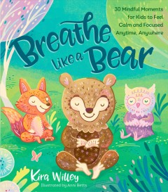 Breathe like a bear : 30 mindful moments for kids to feel calm and focused anytime, anywhere / Kira Willey ; illustrated by Anni Betts. - Kira Willey ; illustrated by Anni Betts.