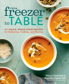 From freezer to table : 75+ simple, whole foods recipes for gathering, cooking, and sharing / Polly Conner & Rachel Tiemeyer. - Polly Conner & Rachel Tiemeyer.