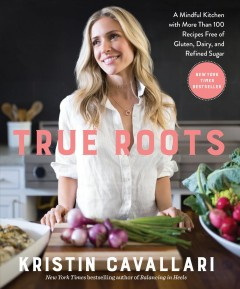 True roots : a mindful kitchen with more than 100 recipes free of gluten, dairy, and refined sugar / Kristin Cavallari with Mike Kubiesa. - Kristin Cavallari with Mike Kubiesa.