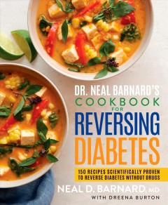 Dr. Neal Barnard's cookbook for reversing diabetes : 150 recipes scientifically proven to reverse diabetes without drugs / Neal D. Barnard, MD, FACC with Dreena Burton.
