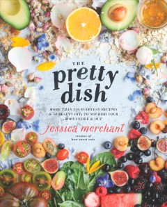 The pretty dish : more than 150 everyday recipes & 50 beauty DIYs to nourish your body inside & out / Jessica Merchant. - Jessica Merchant.