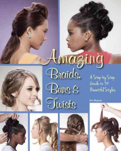 Amazing braids, buns, & twists : a step-by-step guide to 34 beautiful styles / Eric Mayost ; photography by Roee Fainburg.