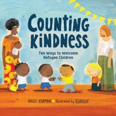 Counting kindness : ten ways to welcome refugee children / Hollis Kurman ; illustrated by Barroux.