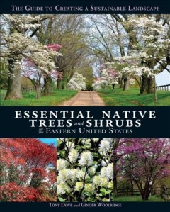 Essential native trees and shrubs for the eastern United States : the guide to creating a sustainable landscape / Tony Dove and Ginger Woolridge.
