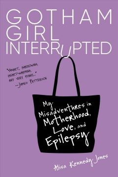 Gotham girl interrupted : my misadventures in motherhood, love, and epilepsy / Alisa Kennedy Jones. - Alisa Kennedy Jones.