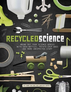 Recycled science : bring out your science genius with soda bottles, potato chip bags, and more unexpected stuff / by Tammy Enz and Jodi Wheeler-Toppen.