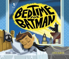 Bedtime for Batman /  words by Michael Dahl ; pictures by Ethen Beavers ; Batman created by Bob Kane with Bill Finger.