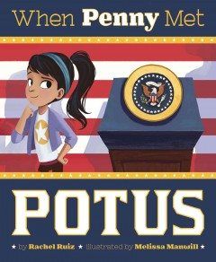 When Penny met POTUS /  by Rachel Ruiz ; illustrated by Melissa Manwill. - by Rachel Ruiz ; illustrated by Melissa Manwill.