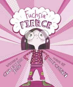 Fuchsia Fierce /  by Christianne Jones ; illustrated by Kelly Canby. - by Christianne Jones ; illustrated by Kelly Canby.