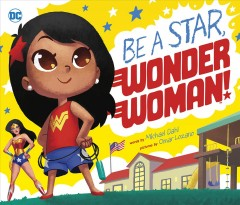 Be a star, Wonder Woman! /  words by Michael Dahl ; pictures by Omar Lozano. - words by Michael Dahl ; pictures by Omar Lozano.