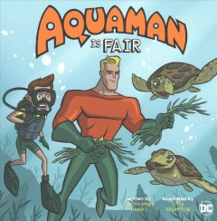 Aquaman is fair /  written by Christopher Harbo ; Illustrated by Otis Frampton. - written by Christopher Harbo ; Illustrated by Otis Frampton.