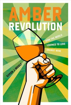 Amber revolution : how the world learned to love orange wine / by Simon J. Woolf ; photography by Ryan Opaz.