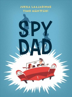Spy dad /  story, Jukka Laajarinne ; illustrations, Timo Mänttäri ; translated by Anja Mannion. - story, Jukka Laajarinne ; illustrations, Timo Mänttäri ; translated by Anja Mannion.