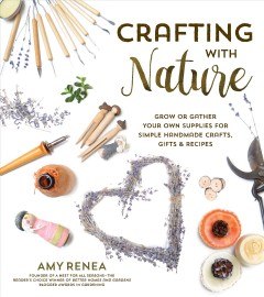 Crafting from nature : how to grow or gather your own supplies for simple handmade crafts, gifts, & recipes / Amy Renea, founder of A Nest for All Seasons. - Amy Renea, founder of A Nest for All Seasons.
