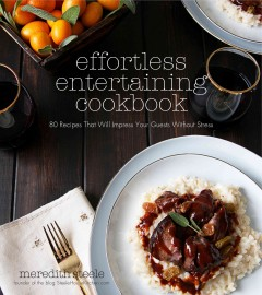 Effortless entertaining cookbook : 80 recipes that will impress your guests without stress/ Meredith Steele. - Meredith Steele.