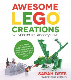 Awesome LEGO creations with bricks you already have : 50 new robots, dragons, race cars, planes, wild animals and other exciting projects to build imaginative worlds / Sarah Dees, founder of Frugal Fun for Boys.