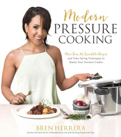 Modern pressure cooking : more than 100 incredible recipes and time-saving techniques to master your pressure cooker / Bren Herrera.