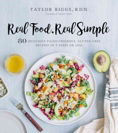 Real food, real simple : 80 delicious paleo-friendly, gluten-free recipes in 5 steps or less / Taylor Riggs, R.D.N.. - Taylor Riggs, R.D.N..