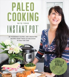 Paleo cooking with your Instant Pot : 80 incredible gluten- and grain-free recipes made twice as delicious in half the time / Jennifer Robins. - Jennifer Robins.
