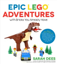 Epic LEGO adventures with bricks you already have /  Sarah Dees. - Sarah Dees.