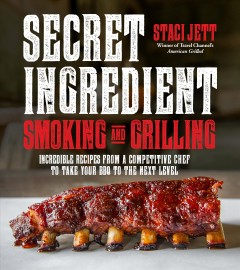 Secret ingredient smoking and grilling : incredible recipes from a competitive chef to take your BBQ to the next level / Staci Jett, winner of Travel Channel's American Grilled. - Staci Jett, winner of Travel Channel's American Grilled.