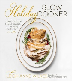Holiday slow cooker : 100 incredible & festive recipes for every celebration / Leigh Anne Wilkes. - Leigh Anne Wilkes.