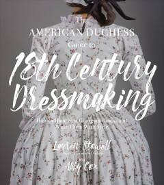 The American duchess guide to 18th century dressmaking : how to hand sew Georgian gowns and wear them with style / Lauren Stowell and Abby Cox. - Lauren Stowell and Abby Cox.