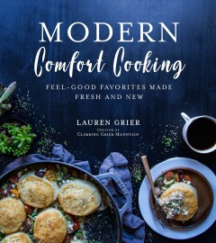 Modern comfort cooking : feel-good favorites made fresh and new / Lauren Grier, creator of Climbing Grier Mountain. - Lauren Grier, creator of Climbing Grier Mountain.