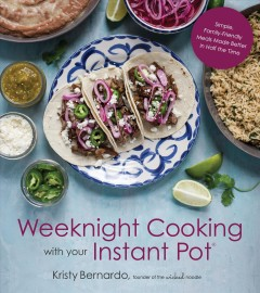 Weeknight cooking with your Instant Pot : simple, family-friendly meals made better in half the time / Kristy Bernardo. - Kristy Bernardo.