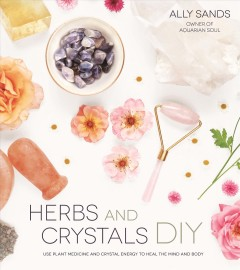 Herbs and crystals DIY : use plant medicine and crystal energy to heal the mind and body / Ally Sands, owner of Aquarian Soul. - Ally Sands, owner of Aquarian Soul.