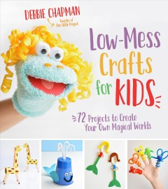 Low-mess crafts for kids : 72 projects to create your own magical worlds / Debbie Chapman.