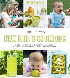 The ultimate new mom's cookbook : a complete food and nutrition resource for expectant mothers, babies and toddlers / Aurora Satler with Allison Childress, PhD, RDN, LD. - Aurora Satler with Allison Childress, PhD, RDN, LD.