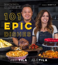 101 epic dishes : recipes that teach you how to make the classics even more delicious / Jet Tila, Ali Tila ; foreword by Bobby Flay.