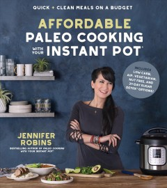 Affordable paleo cooking with your instant pot : quick + clean meals on a budget / Jennifer Robins.