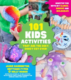 101 Kids activities that are the ooey, gooey-est ever! : nonstop fun with DIY slimes, doughs and moldables / Jamie Harrington, Brittanie Pyper and Holly Homer.
