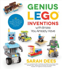 Genius LEGO inventions with bricks you already have : 40 new robots, vehicles, contraptions, gadgets, games and other fun STEM creations / Sarah Dees. - Sarah Dees.