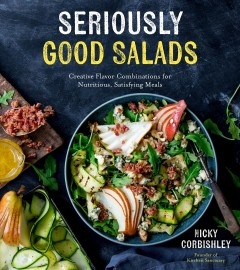 Seriously good salads : creative flavor combinations for nutritious, satisfying meals / Nicky Corbishley, founder of Kitchen Sanctuary.