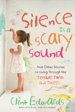 Silence is a scary sound : and other stories on living through the terrible twos and threes / Clint Edwards.