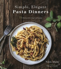 Simple, elegant pasta dinners : 75 dishes with inspired sauces / Nikki Marie, creator of Chasing the Seasons. - Nikki Marie, creator of Chasing the Seasons.