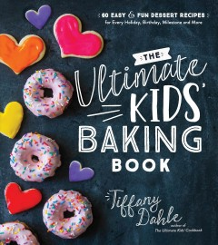 The ultimate kids' baking book : 60 easy & fun dessert recipes for every holiday, birthday, milestone and more / Tiffany Dahle. - Tiffany Dahle.
