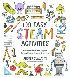 100 easy STEAM activities : awesome hands-on projects for aspiring artists and engineers / Andrea Scalzo Yi.