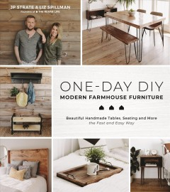One-day DIY : modern farmhouse furniture : beautiful handmade tables, seating and more the fast and easy way / JP Strate & Liz Spillman. - JP Strate & Liz Spillman.