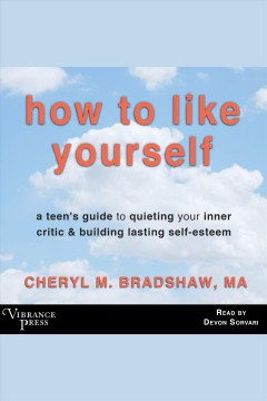 How to like yourself : a teen's guide to quieting your inner critic & building lasting self-esteem / Cheryl M. Bradshaw.